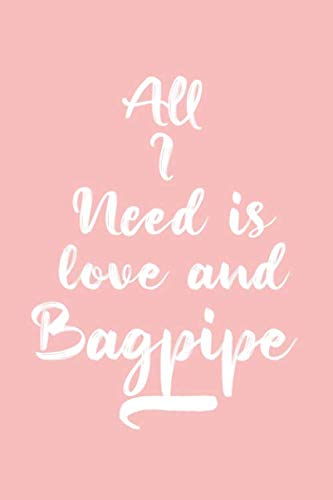 All I Need Is Love and Bagpipe, Gift for Bagpipe Lover, Bagpipe Life is Good Notebook a Beautiful: Lined Notebook / Journal Gift, It