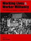 img - for Working Lives and Worker Militancy: The Politics of Labour in Colonial India book / textbook / text book