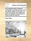 The impartial history of Ireland, containing a summary account, of all the battles, sieges, in two parts. to which Is annexed. the nobility and gentry of Ireland's remonstrance to King Charles the Second,, Hugh Reilly, 1170788092