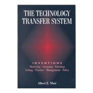 The Technology Transfer System: Inventions - Marketing - Licensing - Patenting - Setting - Practice - Management - Polic