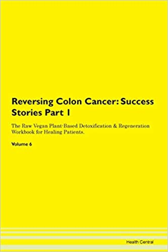 Reversing Colon Cancer Testimonials For Hope From Patients With Different Diseases Part 1 The Raw Vegan Plant Based Detoxification Regeneration Workbook For Healing Patients Volume 6 Central Health 9781395646882 Amazon Com Books