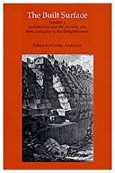 The Built Surface: Architecture and the Visual Arts from Antiquity to the Enlightenment v. 1 (Reinterpreting Classicism)