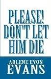 Please! Don't Let Him Die, Arlene Evon Evans, 1462630545