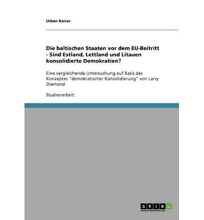 [ DIE BALTISCHEN STAATEN VOR DEM EU-BEITRITT - SIND ESTLAND, LETTLAND UND LITAUEN KONSOLIDIERTE DEMOKRATIEN? (GERMAN) Paperback ] Kaiser, Urban ( AUTHOR ) Nov - 21 - 2007 [ Paperback ] pdf