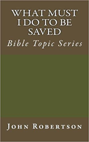 What Must I Do to be Saved: Bible Topic Series (Robertson's Notes) by John Robertson (2014-08-27)