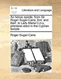An Heroic Epistle, from Sir Roger Sugar-Cane, Knt and Bart to Lady Maria C-N-Y, Priestess Elect in the Cyprian Temple, Roger Sugar-Cane, 1140881493