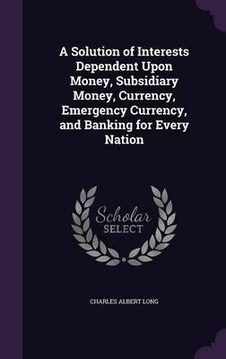 Read Online A Solution of Interests Dependent Upon Money, Subsidiary Money, Currency, Emergency Currency, and Banking for Every Nation(Hardback) - 2016 Edition pdf epub
