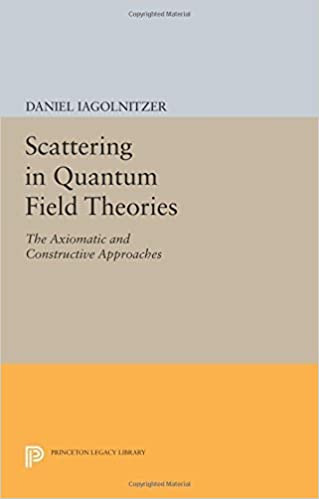 Scattering in Quantum Field Theories: The Axiomatic and Constructive Approaches (Princeton Legacy Library) by Daniel Iagolnitzer (2014-07-14)