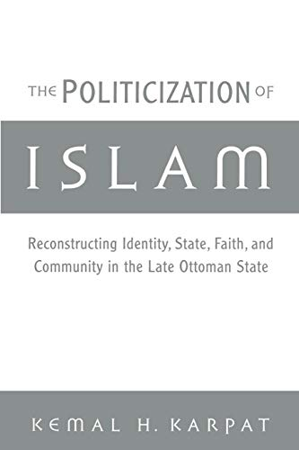 The Politicization of Islam: Reconstructing Identity, State, Faith, and Community in the Late Ottoman State (Studies in Middle Eastern History)