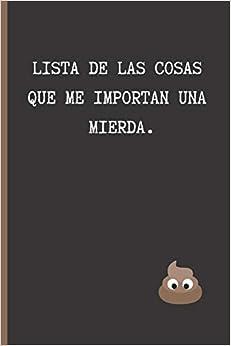LISTA DE LAS COSAS QUE ME IMPORTAN UNA MIERDA: CUADERNO LINEADO   DIARIO, CUADERNO DE NOTAS, APUNTES O AGENDA   REGALO ORIGINAL Y DIVERTIDO.