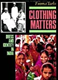 Clothing Matters : Dress and Identity in India, Tarlo, Emma, 0226789756