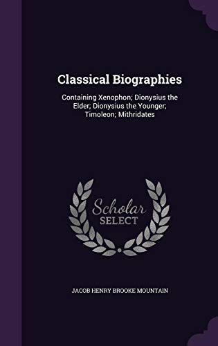 Classical Biographies: Containing Xenophon; Dionysius the Elder; Dionysius the Younger; Timoleon; Mithridates