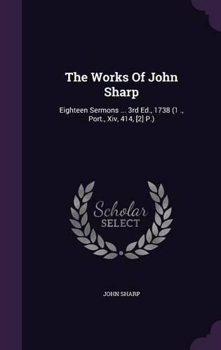 Read Online The Works of John Sharp: Eighteen Sermons ... 3rd Ed., 1738 (1 ., Port., XIV, 414, [2] P.) PDF