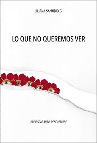 LO QUE NO QUEREMOS VER: Arriesgarse para descubrir por Samudio G, Liliana,Forero Samudio, Camila,Mónica Garciadiego