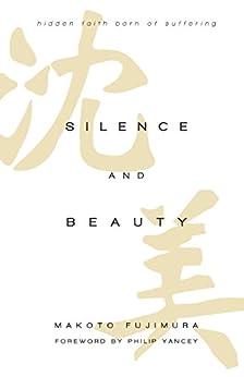 Silence and Beauty: Hidden Faith Born of Suffering by [Fujimura, Makoto]