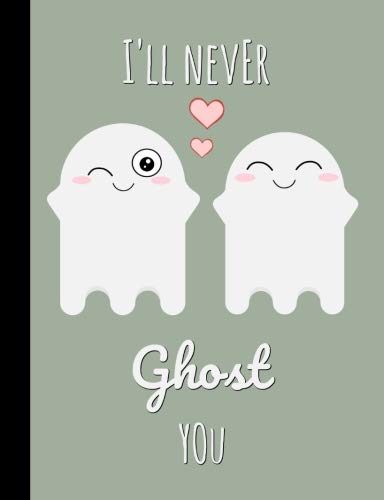 I'll never ghost you: Cute Ghost Notebook,Journal : Blank Lined Journal : Couple,Boyfriend and Girlfriend, Husband,Wife Great gift for Halloween,Birthday,Valentines,Anniversary or Christmas !