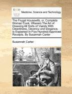 Read Online The Frugal Housewife, or, Complete Woman Cook. Wherein The Art of Dressing All Sorts of Viands With Cleanliness, Decency and Elegance, Is Explained In ... Hundred Approved Receipts. By Susannah Carter pdf epub
