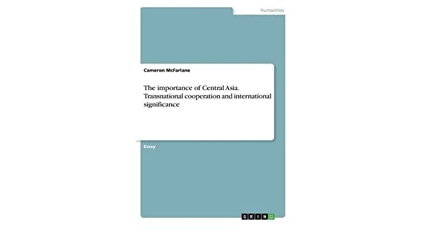 the importance of central asia transnational cooperation and  the importance of central asia transnational cooperation and international  significance paperback  november