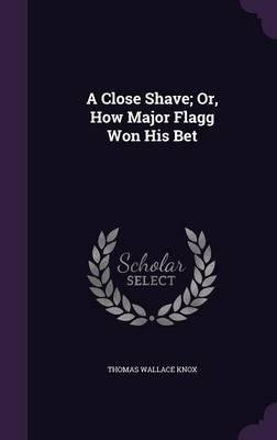 A Close Shave; Or, How Major Flagg Won His Bet(Hardback) - 2015 Edition