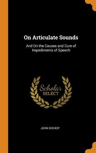 On Articulate Sounds: And On the Causes and Cure of Impediments of Speech