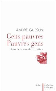 Gens pauvres pauvres gens dans la France du XIXème siècle par André Gueslin