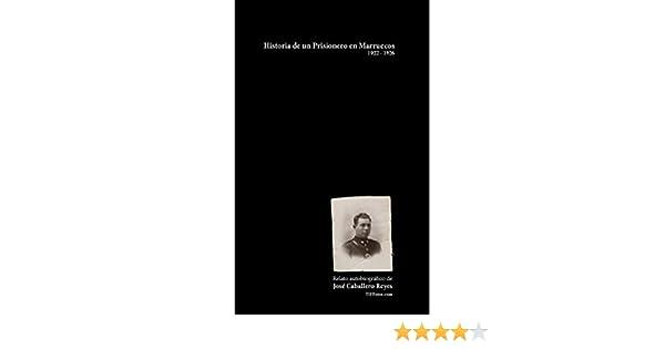 Historia de un Prisionero en Marruecos, 1922 - 1926: Relato autobiográfico de José Caballero Reyes eBook: José Caballero Reyes, Iban Sanchez: Amazon.es: ...