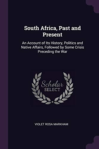 South Africa, Past and Present: An Account of Its History, Politics and Native Affairs, Followed by Some Crisis Preceding the War Violet Rosa Markham