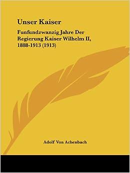 Book Unser Kaiser: Funfundzwanzig Jahre Der Regierung Kaiser Wilhelm II, 1888-1913 (1913)
