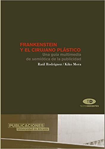 Frankenstein y el cirujano plastico/ Frankenstein and the Plastic Surgeon: Una Guia Multimedia De Semiotica De La Publicidad/ A Multimedia Guide of the ...