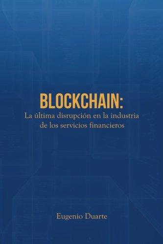 Blockchain: La ultima disrupcion en la industria de los servicios financieros (Spanish Edition) [Eugenio Duarte] (Tapa Blanda)