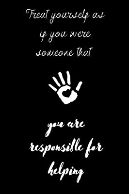Treat Yourself As If You Were Someone That You Are Responsible For