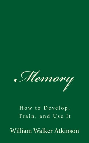 memory-how-to-develop-train-and-use-it-a-timeless-classic-by-william-walker-atkinson