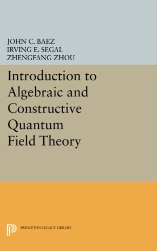 Introduction to Algebraic and Constructive Quantum Field Theory (Princeton Legacy Library)
