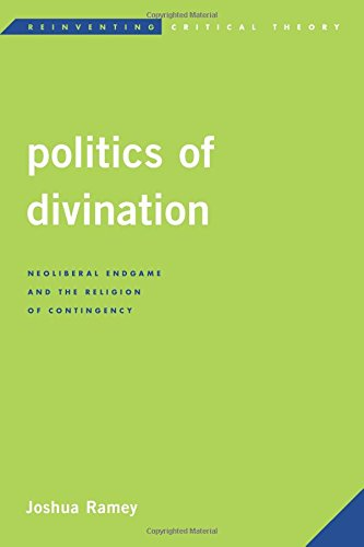 Politics of Divination: Neoliberal Endgame and the Religion of Contingency (Reinventing Critical Theory)