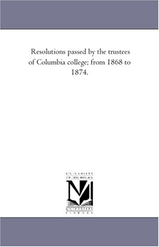 Read Online Resolutions passed by the trustees of Columbia college; from 1868 to 1874. pdf