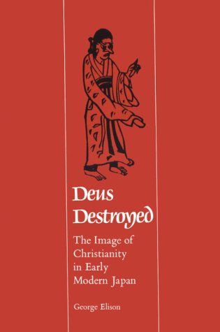 Deus Destroyed   The Image Of Christianity In Early Modern Japan  Harvard East Asian Monographs Band 141