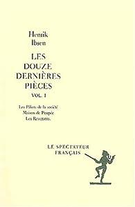 Les douze dernières pièces Volume 1 : Les piliers de la société. Maison de Poupée. Les Revenants par Henrik Ibsen