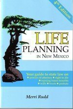 Life Planning in New Mexico: Your Guide to State Law on Powers of Attorney, Right to Die, Nursing Ho