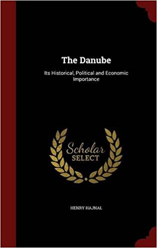 The Danube: Its Historical, Political and Economic Importance