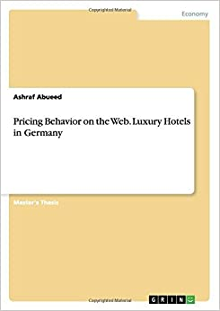 Book Pricing Behavior on the Web. Luxury Hotels in Germany by Ashraf Abueed (2015-11-03)