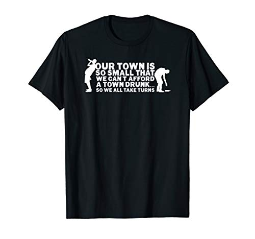 (Our Town Is So Small We Cant Afford A Town Drunk... T Shirt)