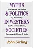 Myths and Politics in Western Societies : Evaluating the Crises of Modernity in the United States, Germany, and Great Britain, Girling, John, 1560000929