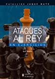 img - for Ataques al rey/ Jaque Mate: En Ejercicios/ Exercises (Ajedrez) (Spanish Edition) book / textbook / text book