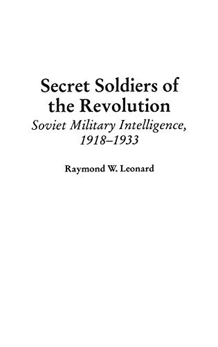Secret Soldiers of the Revolution: Soviet Military Intelligence, 1918-1933 (Contributions in Military Studies) by Raymond W. Leonard