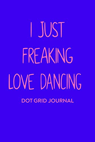 I Just Freaking Love Dancing Dot Grid Journal: Cute Dotted Paper Notebook For Dancers, Dance Teachers, and Choreographers ()