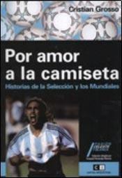 Por amor a la camiseta/ For Love of the Shirt: Historias De La Seleccion Argentina Y Los Mundiales