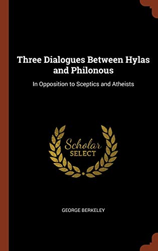 Three Dialogues Between Hylas and Philonous: In Opposition to Sceptics and Atheists (George Berkeley Three Dialogues Between Hylas And Philonous)