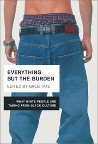Everything But the Burden: What White People Are Taking from Black Culture by [Tate, Greg]