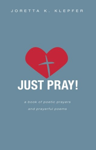 Just Pray!: A Book of Poetic Prayers and Prayerful Poems