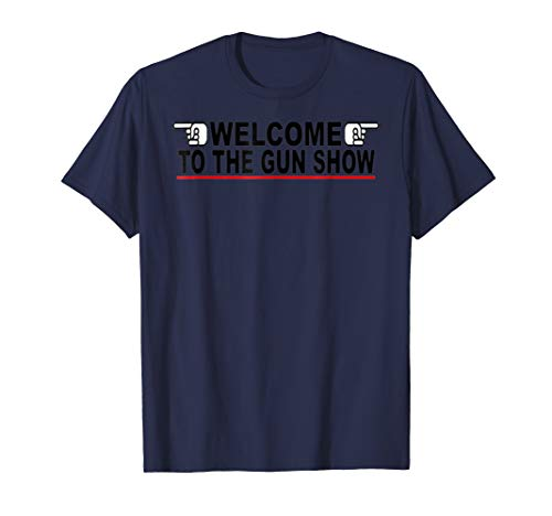 Welcome To The Gun Show Tshirt (Welcome To The Gun Show T Shirt)